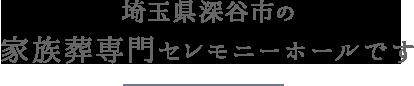 埼玉県深谷市唯一の家族葬専門セレモニーホールです